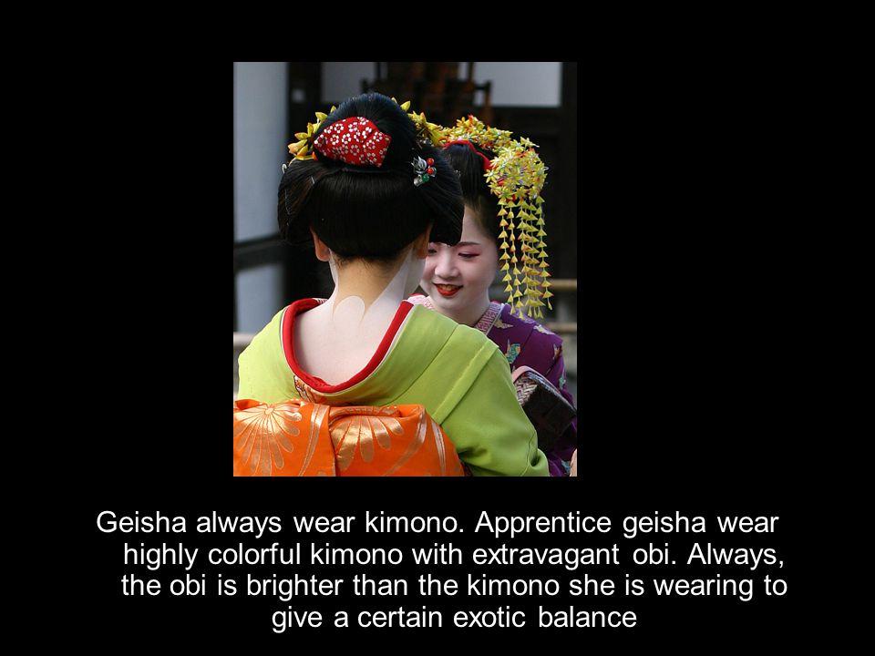Geisha always wear kimono.Apprentice geisha wear highly colorful kimono with extravagant obi.