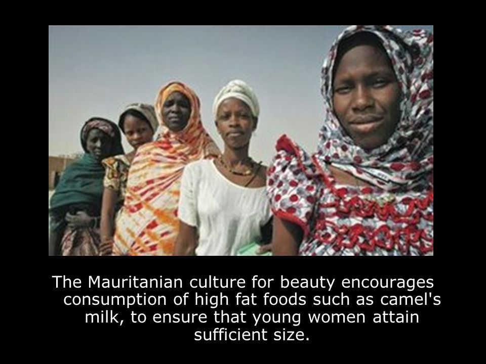 The Mauritanian culture for beauty encourages consumption of high fat foods such as camel s milk, to ensure that young women attain sufficient size.