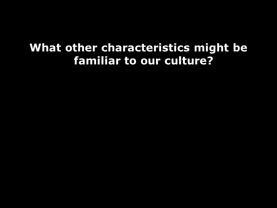 What other characteristics might be familiar to our culture?