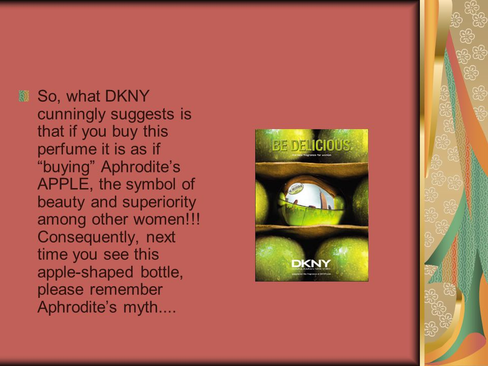So, what DKNY cunningly suggests is that if you buy this perfume it is as if buying Aphrodites APPLE, the symbol of beauty and superiority among other women!!.