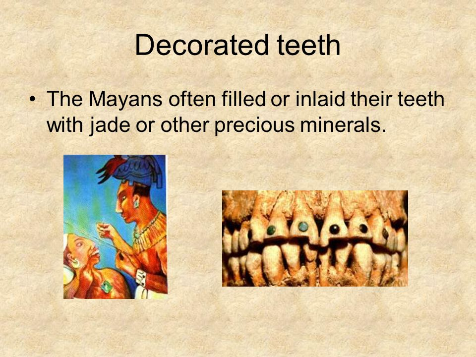 Decorated teeth The Mayans often filled or inlaid their teeth with jade or other precious minerals.