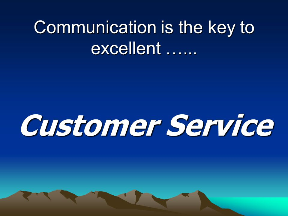 Communication is the key to excellent …... Customer Service