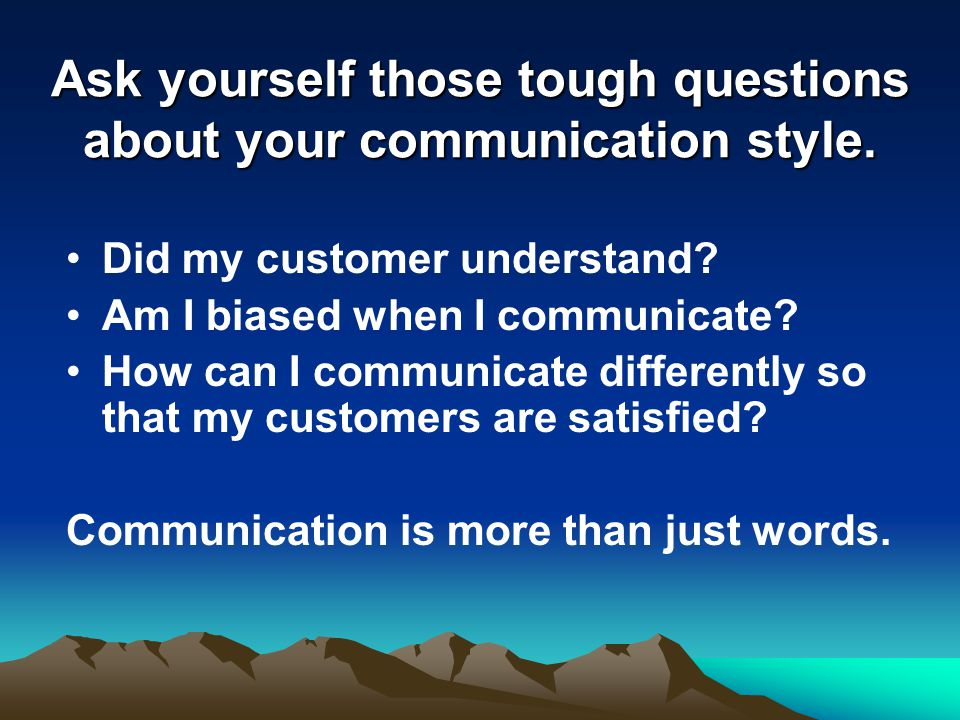 Did my customer understand. Am I biased when I communicate.