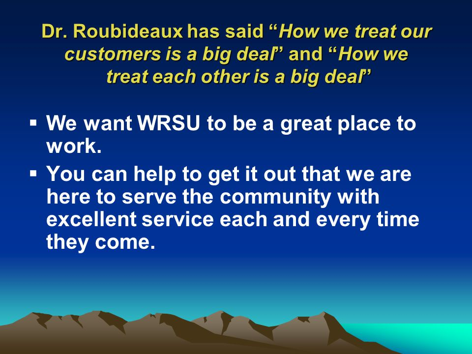 Dr. Roubideaux has said How we treat our customers is a big deal and How we treat each other is a big deal We want WRSU to be a great place to work. Y