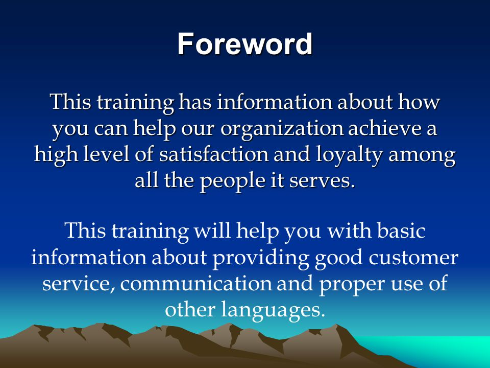 Foreword This training has information about how you can help our organization achieve a high level of satisfaction and loyalty among all the people it serves.