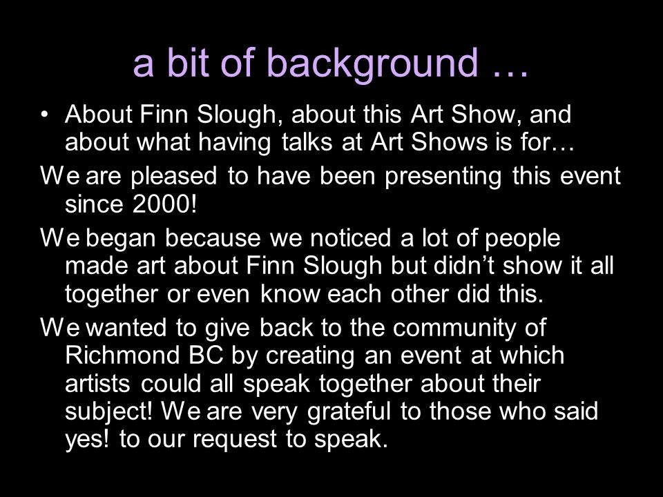 a bit of background … About Finn Slough, about this Art Show, and about what having talks at Art Shows is for… We are pleased to have been presenting this event since 2000.