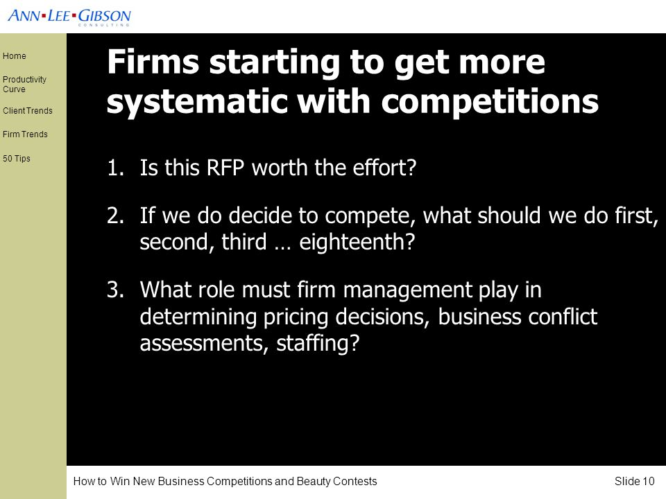 How to Win New Business Competitions and Beauty Contests Slide 10 Home Productivity Curve Client Trends Firm Trends 50 Tips Firms starting to get more systematic with competitions 1.Is this RFP worth the effort.