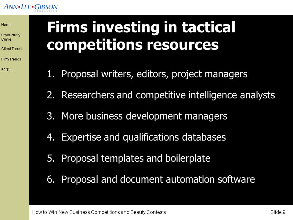 How to Win New Business Competitions and Beauty Contests Slide 9 Home Productivity Curve Client Trends Firm Trends 50 Tips Firms investing in tactical competitions resources 1.Proposal writers, editors, project managers 2.Researchers and competitive intelligence analysts 3.More business development managers 4.Expertise and qualifications databases 5.Proposal templates and boilerplate 6.Proposal and document automation software