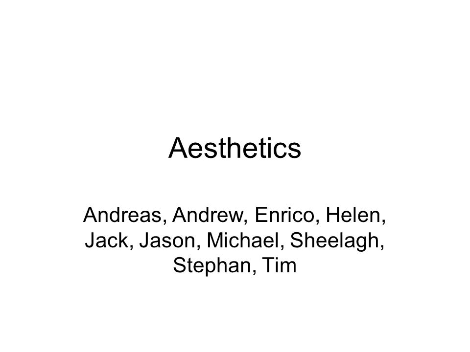 Aesthetics Andreas, Andrew, Enrico, Helen, Jack, Jason, Michael, Sheelagh, Stephan, Tim