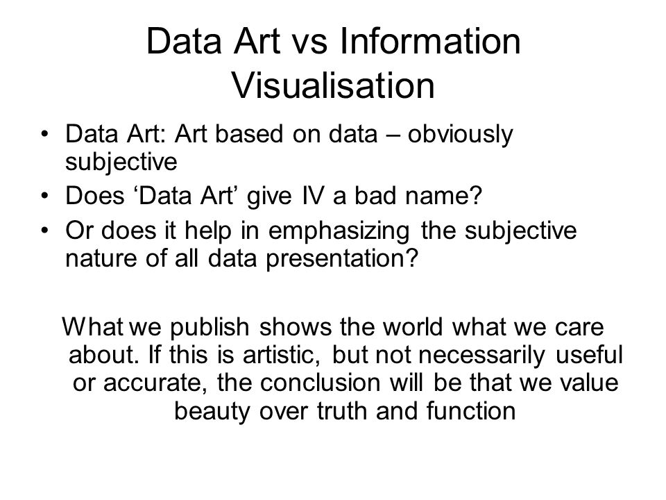Data Art vs Information Visualisation Data Art: Art based on data – obviously subjective Does Data Art give IV a bad name.