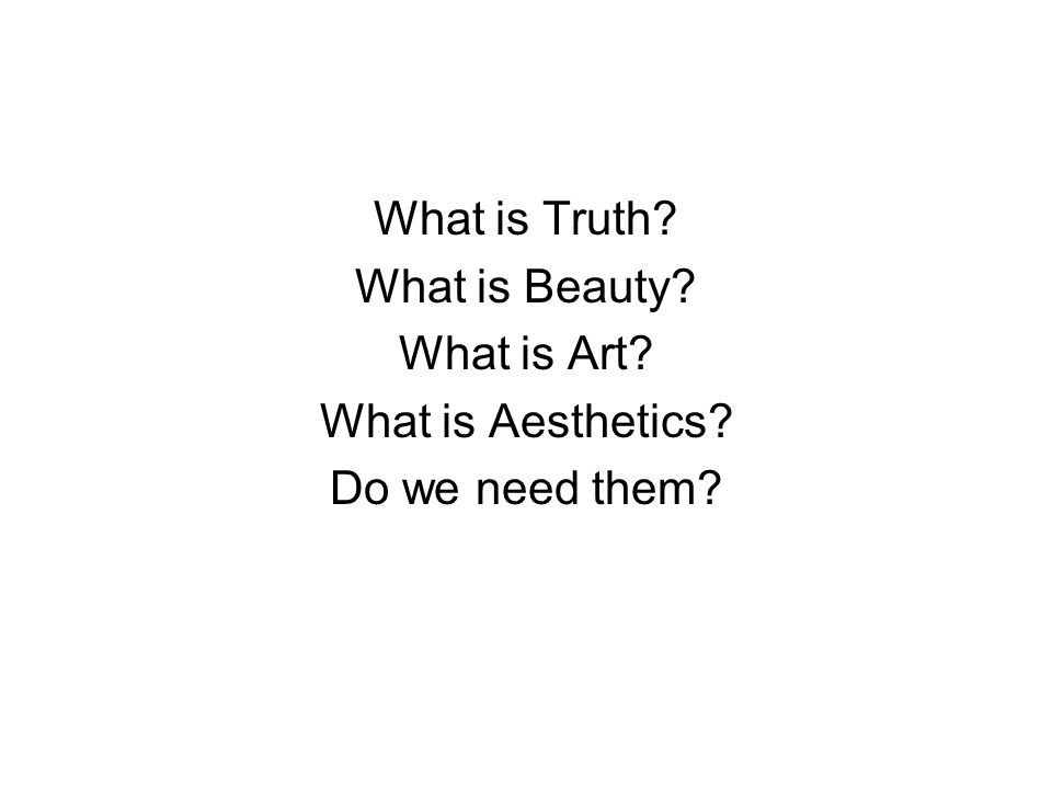 What is Truth What is Beauty What is Art What is Aesthetics Do we need them