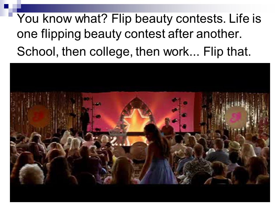 You know what? Flip beauty contests. Life is one flipping beauty contest after another. School, then college, then work... Flip that.