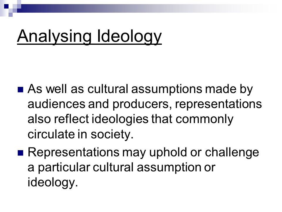 Analysing Ideology As well as cultural assumptions made by audiences and producers, representations also reflect ideologies that commonly circulate in