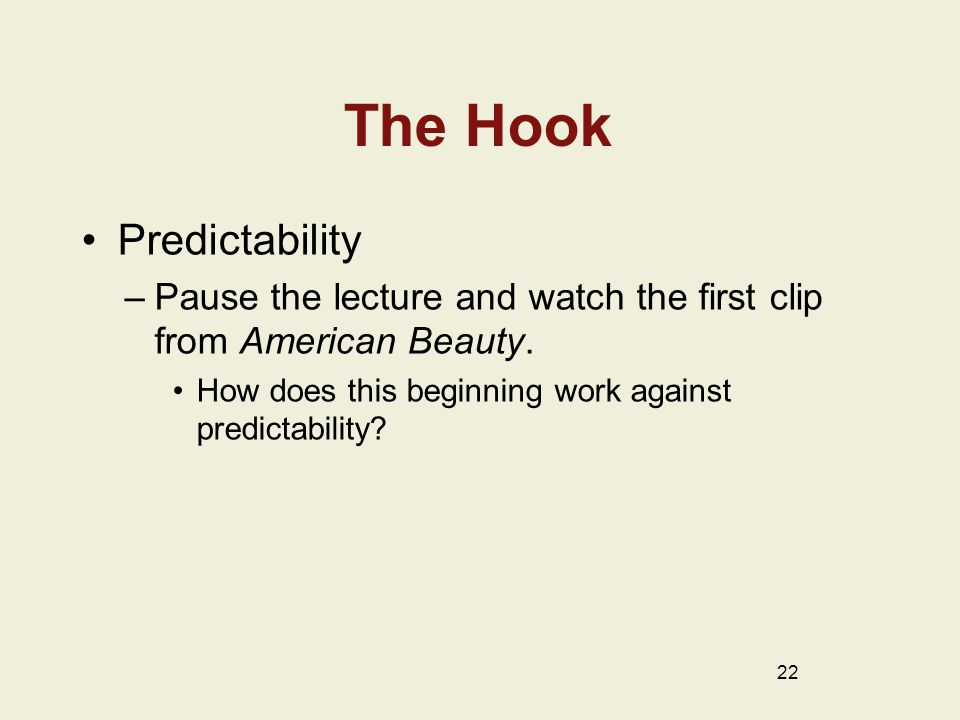 The Hook Predictability –Pause the lecture and watch the first clip from American Beauty. How does this beginning work against predictability? 22