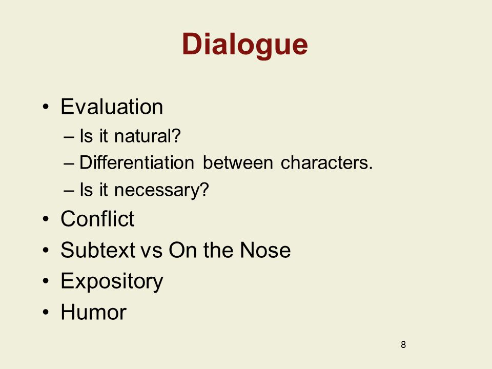 Dialogue Evaluation –Is it natural? –Differentiation between characters. –Is it necessary? Conflict Subtext vs On the Nose Expository Humor 8