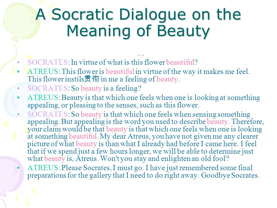 A Socratic Dialogue on the Meaning of Beauty … SOCRATES: In virtue of what is this flower beautiful? ATREUS: This flower is beautiful in virtue of the