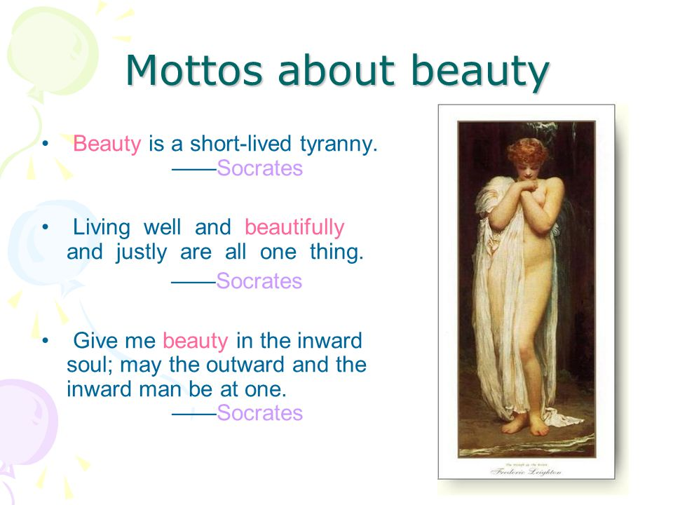 Mottos about beauty Beauty is a short-lived tyranny. Socrates Living well and beautifully and justly are all one thing. Socrates Give me beauty in the