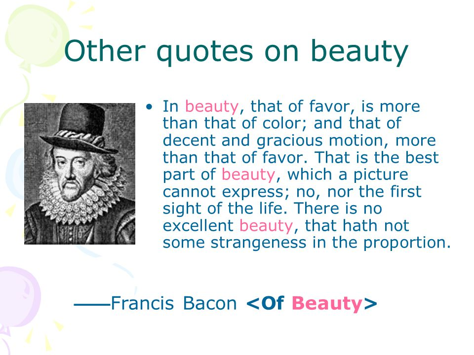 Other quotes on beauty In beauty, that of favor, is more than that of color; and that of decent and gracious motion, more than that of favor. That is