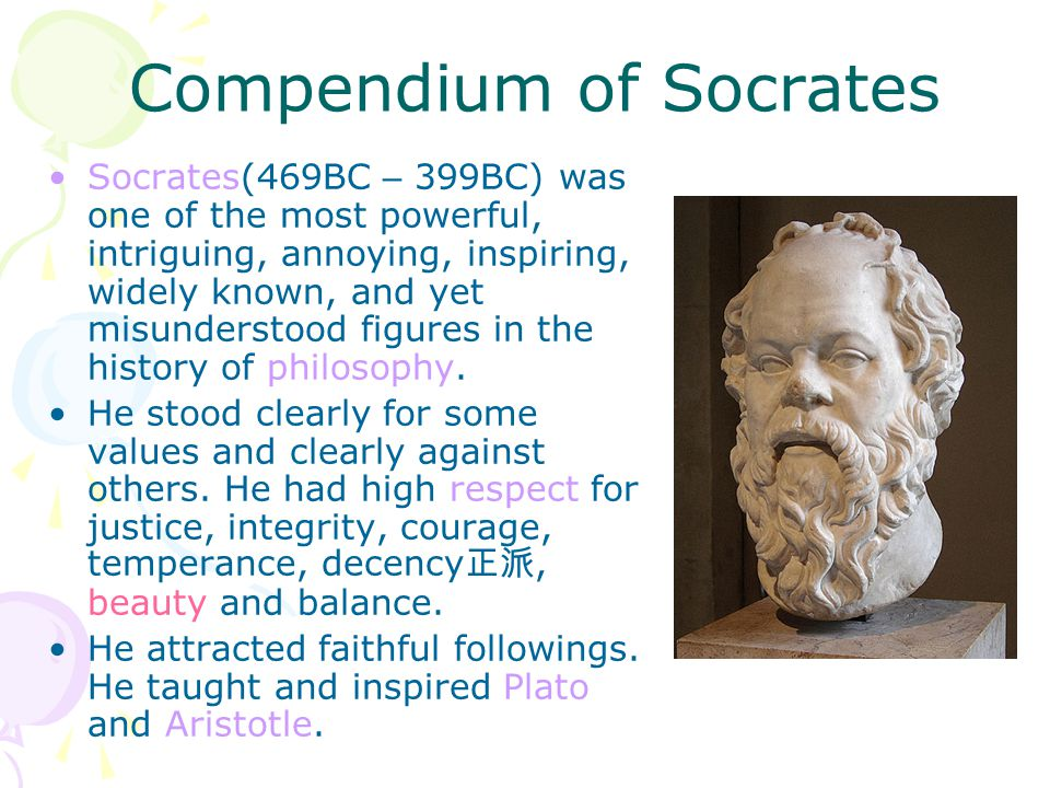 Compendium of Socrates Socrates(469BC – 399BC) was one of the most powerful, intriguing, annoying, inspiring, widely known, and yet misunderstood figu