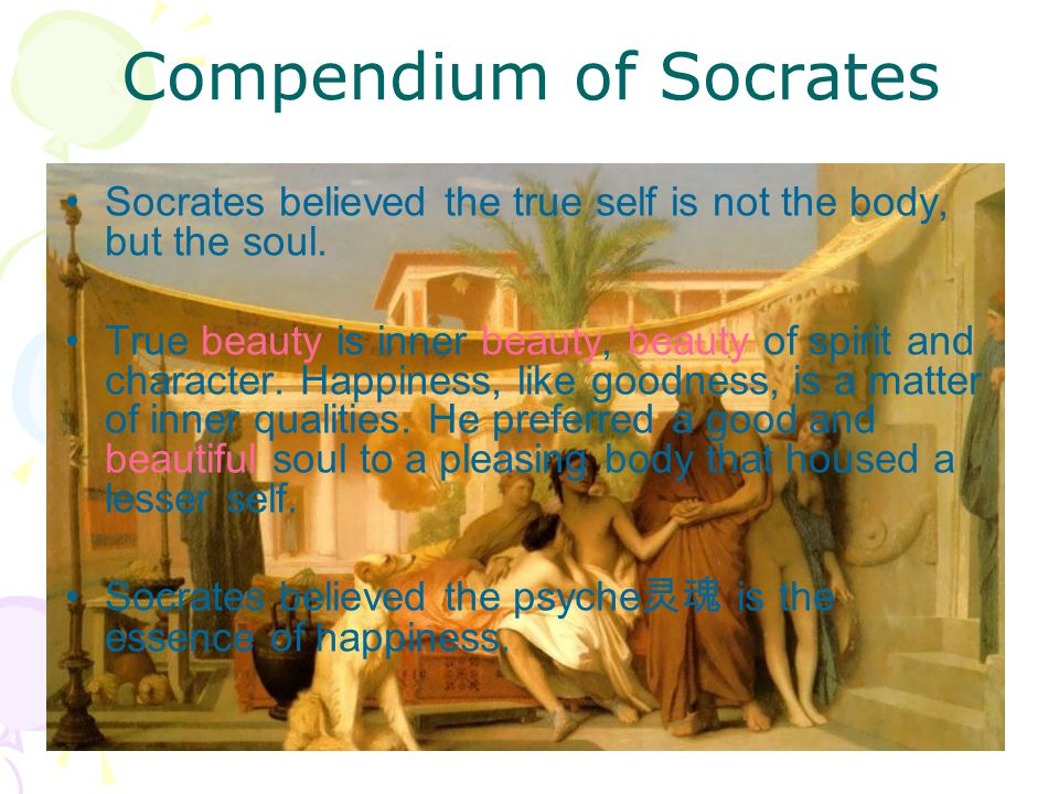 Compendium of Socrates Socrates believed the true self is not the body, but the soul. True beauty is inner beauty, beauty of spirit and character. Hap