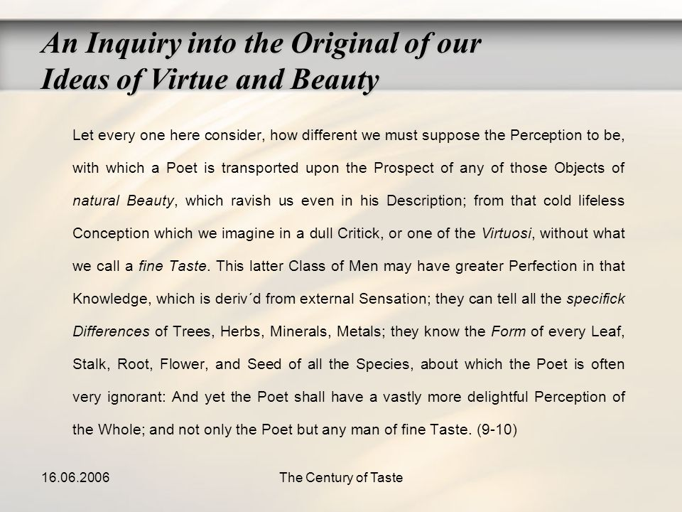 16.06.2006The Century of Taste An Inquiry into the Original of our Ideas of Virtue and Beauty Let every one here consider, how different we must suppo