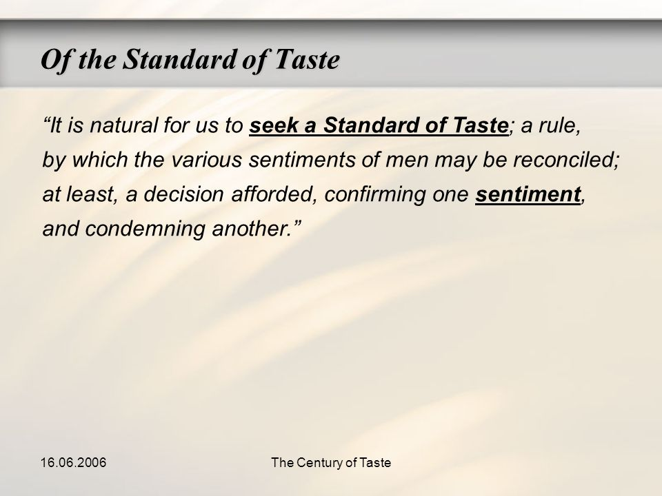 16.06.2006The Century of Taste Of the Standard of Taste It is natural for us to seek a Standard of Taste; a rule, by which the various sentiments of m