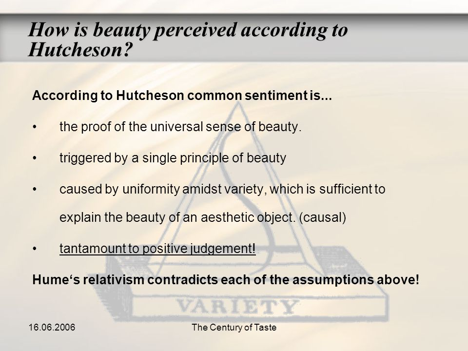 16.06.2006The Century of Taste How is beauty perceived according to Hutcheson? According to Hutcheson common sentiment is... the proof of the universa