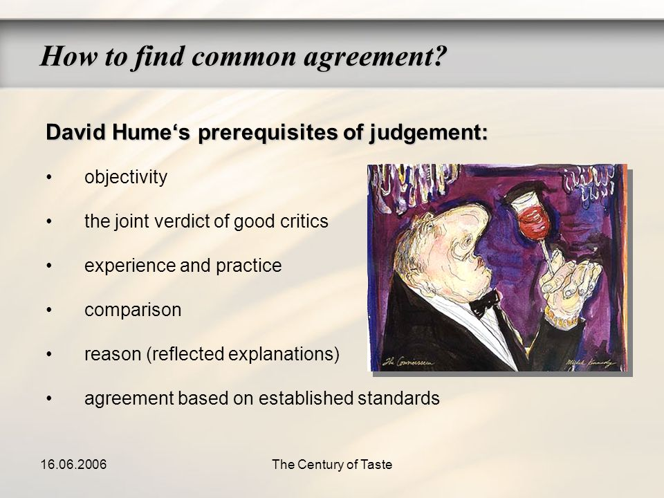16.06.2006The Century of Taste How to find common agreement? David Humes prerequisites of judgement: objectivity the joint verdict of good critics exp