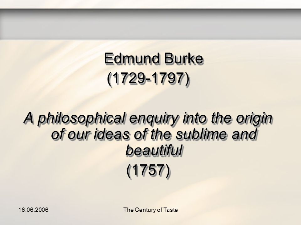16.06.2006The Century of Taste Edmund Burke (1729-1797) A philosophical enquiry into the origin of our ideas of the sublime and beautiful (1757) Edmun