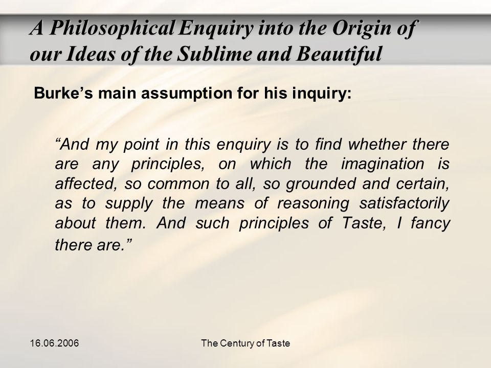 16.06.2006The Century of Taste Burkes main assumption for his inquiry: And my point in this enquiry is to find whether there are any principles, on wh