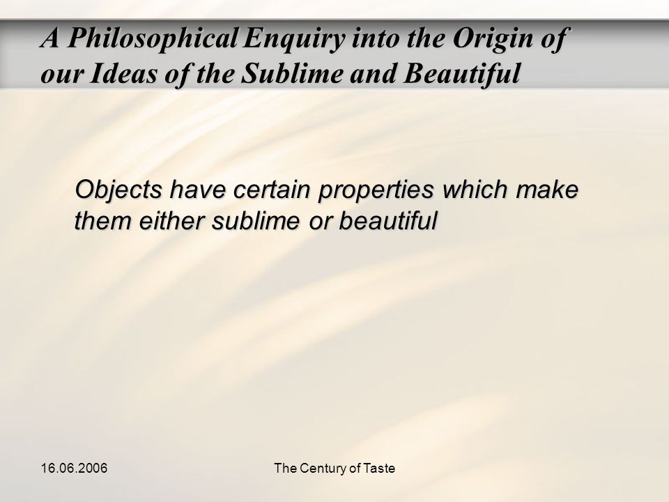 16.06.2006The Century of Taste Objects have certain properties which make them either sublime or beautiful A Philosophical Enquiry into the Origin of