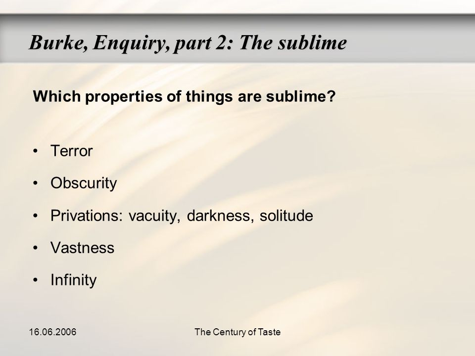 16.06.2006The Century of Taste Terror Obscurity Privations: vacuity, darkness, solitude Vastness Infinity Burke, Enquiry, part 2: The sublime Which pr
