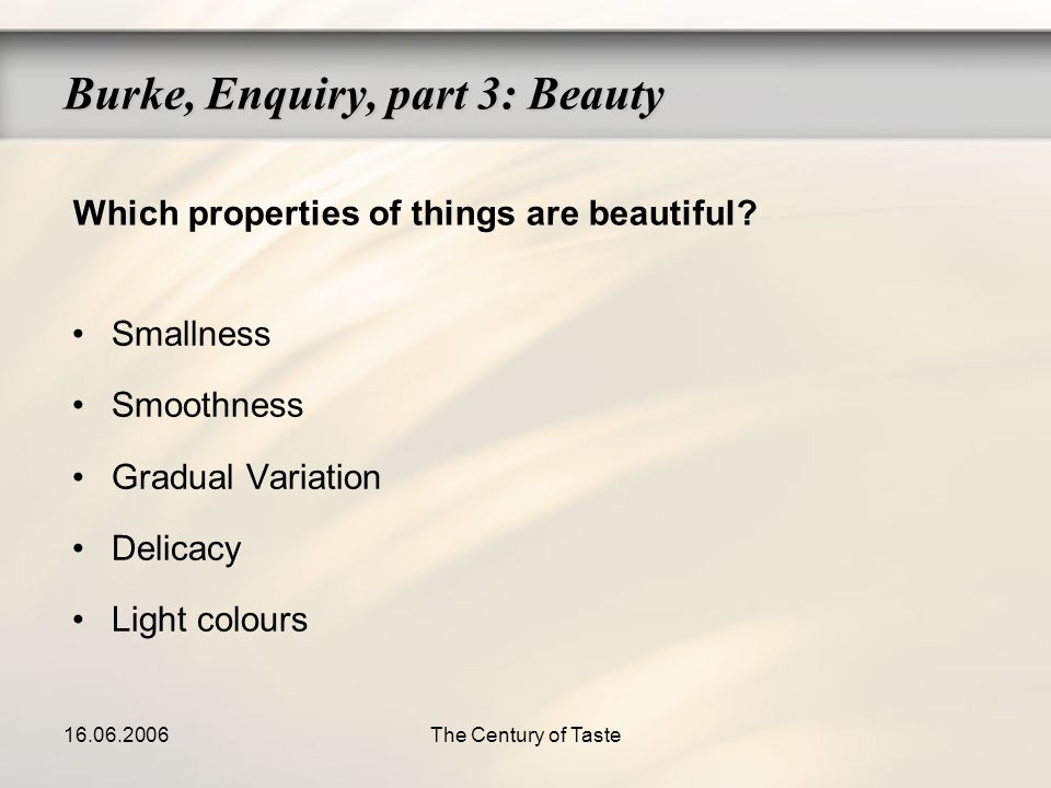 16.06.2006The Century of Taste Smallness Smoothness Gradual Variation Delicacy Light colours Burke, Enquiry, part 3: Beauty Which properties of things