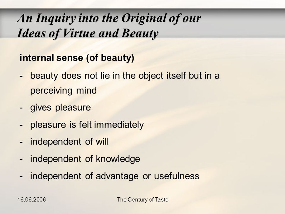 16.06.2006The Century of Taste An Inquiry into the Original of our Ideas of Virtue and Beauty internal sense (of beauty) -beauty does not lie in the o