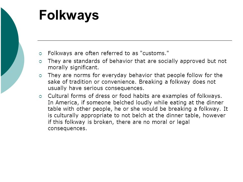 Folkways Folkways are often referred to as customs. They are standards of behavior that are socially approved but not morally significant.