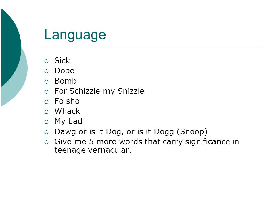 Language Sick Dope Bomb For Schizzle my Snizzle Fo sho Whack My bad Dawg or is it Dog, or is it Dogg (Snoop) Give me 5 more words that carry significance in teenage vernacular.