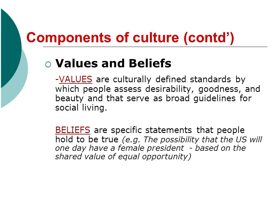 Components of culture (contd) Values and Beliefs -VALUES are culturally defined standards by which people assess desirability, goodness, and beauty and that serve as broad guidelines for social living.