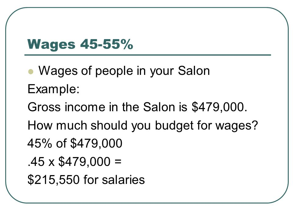 Wages 45-55% Wages of people in your Salon Example: Gross income in the Salon is $479,000.