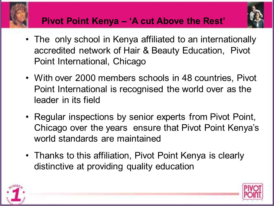 Pivot Point Kenya – A cut Above the Rest Established in 1995, Pivot Point Kenya is today Kenyas most accepted Hair & Beauty school, producing hundreds of happy, job-ready graduates every year The success rate of Pivot Point Kenya is by far the highest of all schools of its type in Kenya Feedback from Pivot Point graduates working in salons confirms that as accomplished professionals they are capable of retaining clients and therefore making good money.