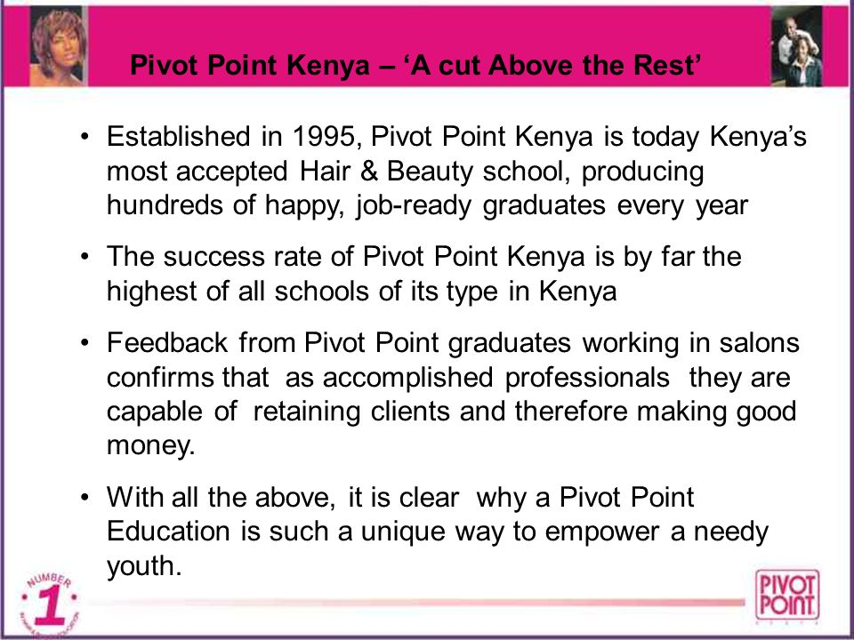 Pivot Point Kenya – A cut Above the Rest Established in 1995, Pivot Point Kenya is today Kenyas most accepted Hair & Beauty school, producing hundreds