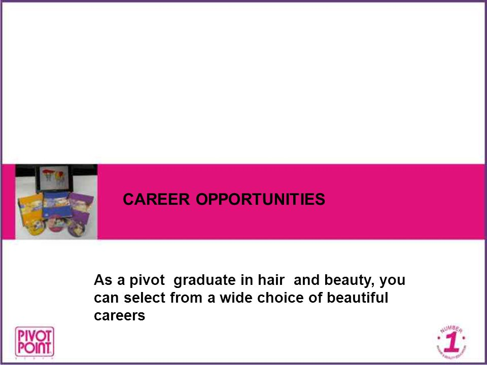 CAREER OPPORTUNITIES As a pivot graduate in hair and beauty, you can select from a wide choice of beautiful careers