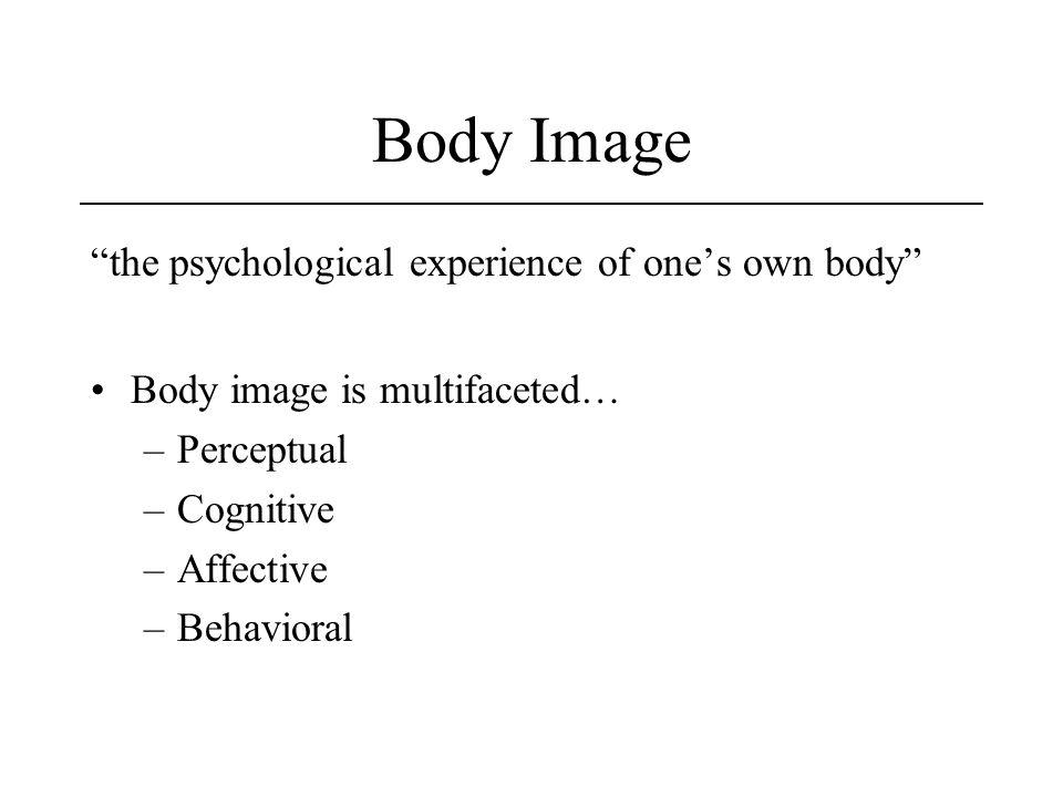 Body Image the psychological experience of ones own body Body image is multifaceted… –Perceptual –Cognitive –Affective –Behavioral
