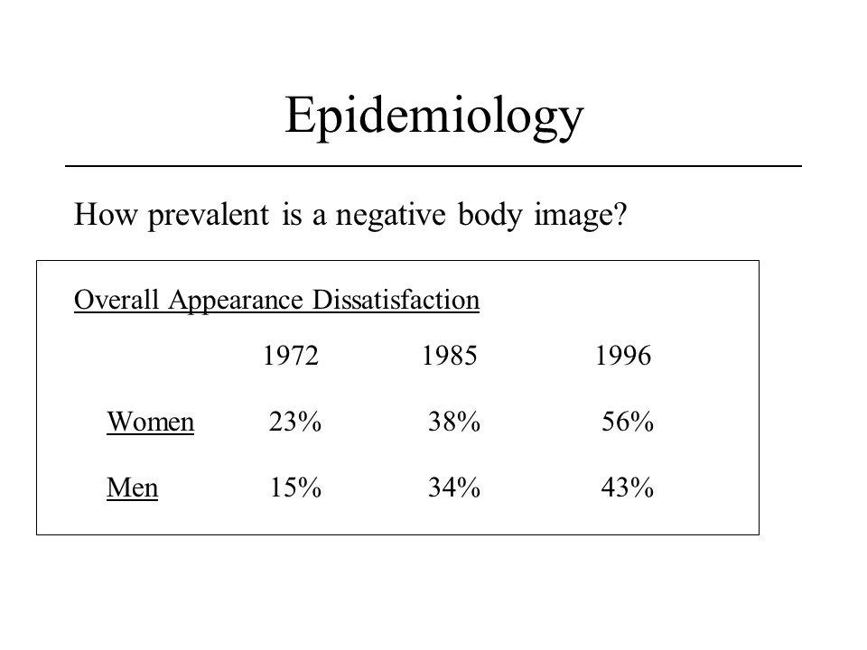 Epidemiology How prevalent is a negative body image? Overall Appearance Dissatisfaction 197219851996 Women 23% 38% 56% Men 15% 34% 43% Garner (1997)