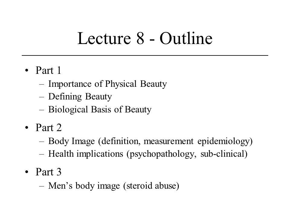Lecture 8 - Outline Part 1 –Importance of Physical Beauty –Defining Beauty –Biological Basis of Beauty Part 2 –Body Image (definition, measurement epi