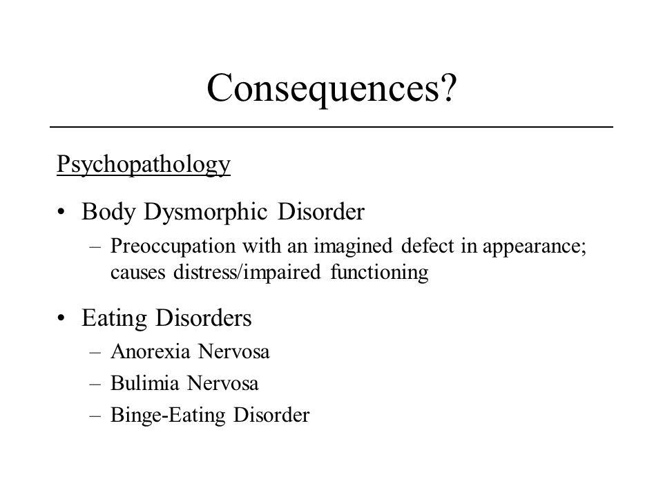 Consequences? Psychopathology Body Dysmorphic Disorder –Preoccupation with an imagined defect in appearance; causes distress/impaired functioning Eati