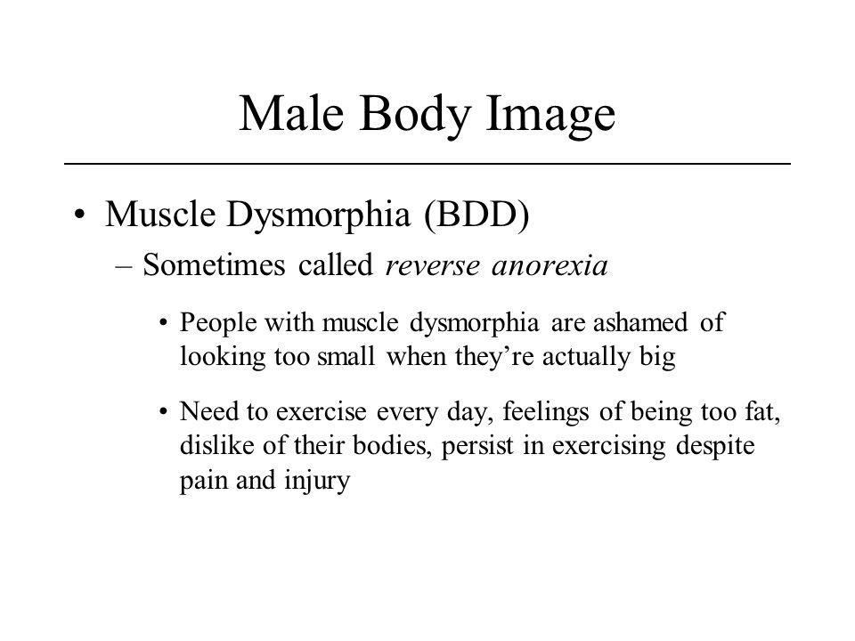 Male Body Image Muscle Dysmorphia (BDD) –Sometimes called reverse anorexia People with muscle dysmorphia are ashamed of looking too small when theyre