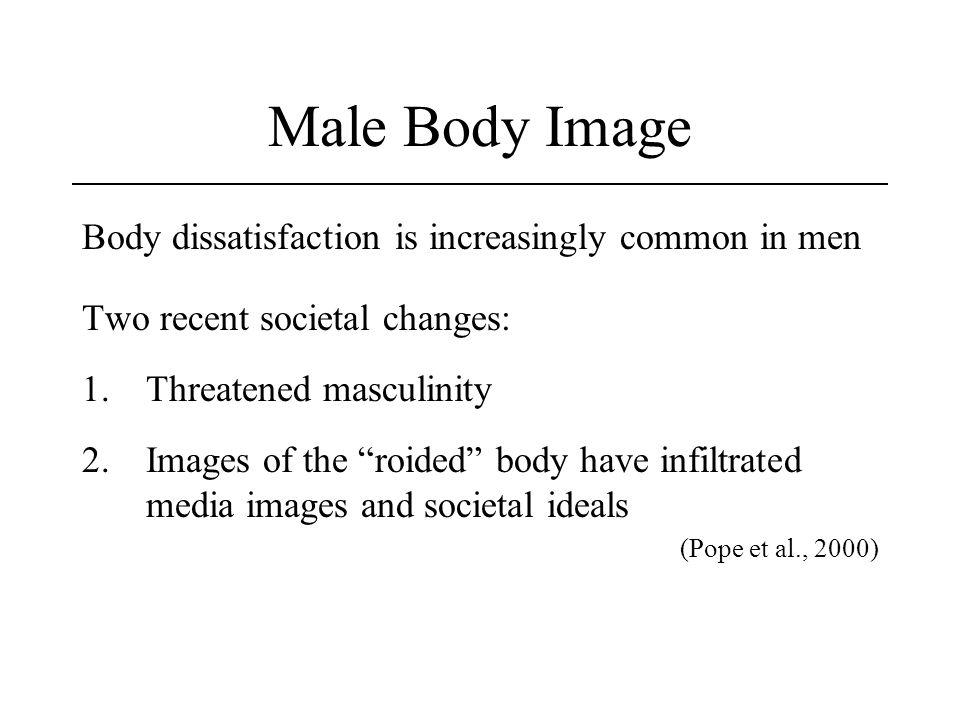 Male Body Image Body dissatisfaction is increasingly common in men Two recent societal changes: 1.Threatened masculinity 2.Images of the roided body h