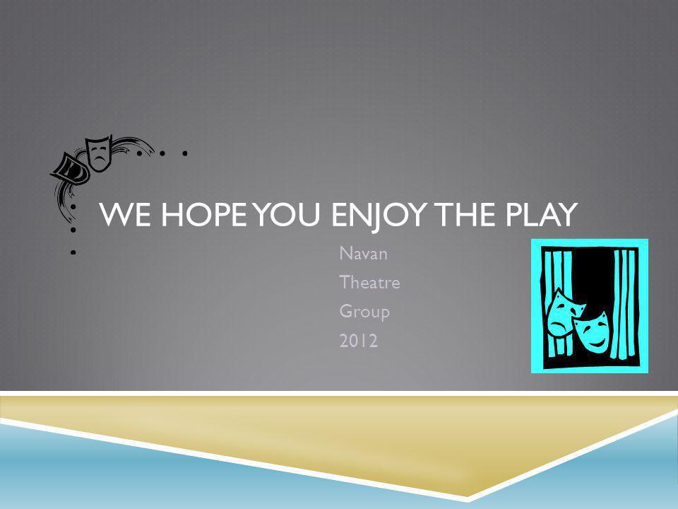 WE HOPE YOU ENJOY THE PLAY Navan Theatre Group 2012