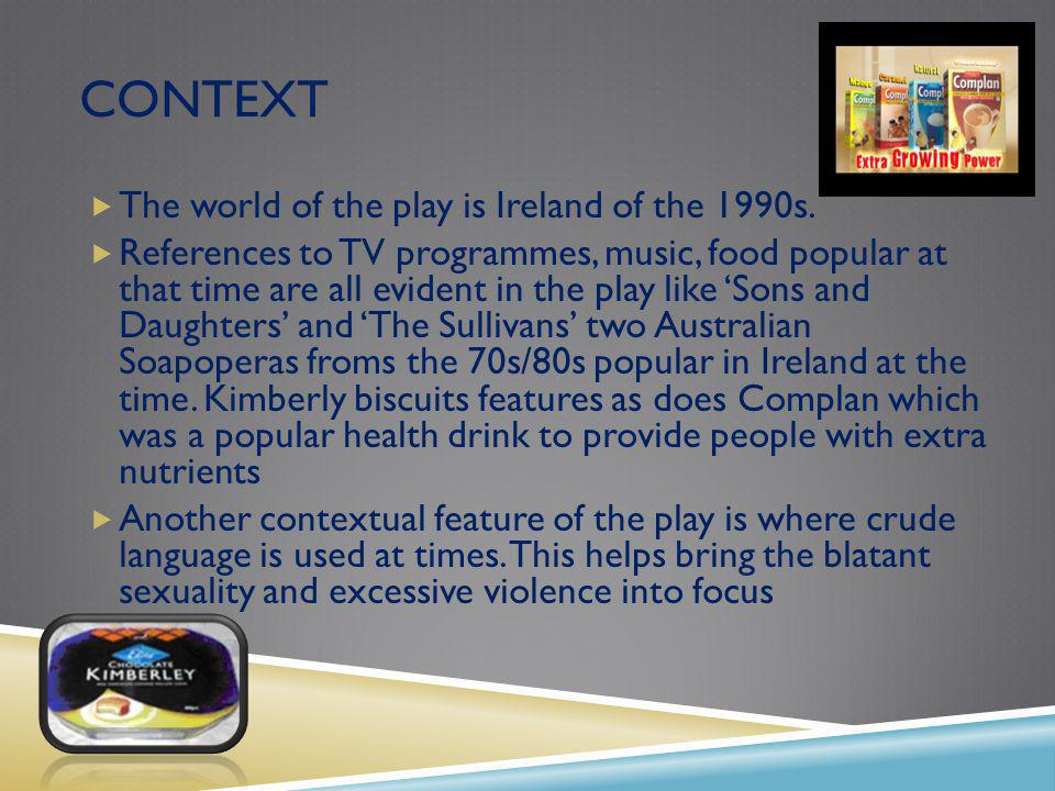 CONTEXT The world of the play is Ireland of the 1990s.