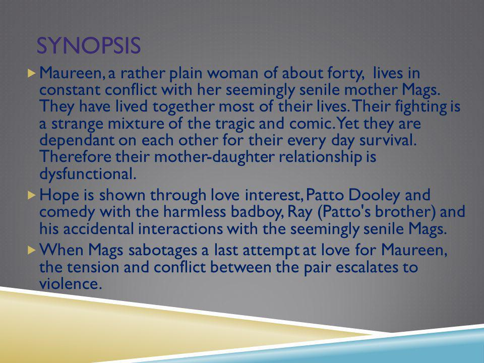 SYNOPSIS Maureen, a rather plain woman of about forty, lives in constant conflict with her seemingly senile mother Mags.